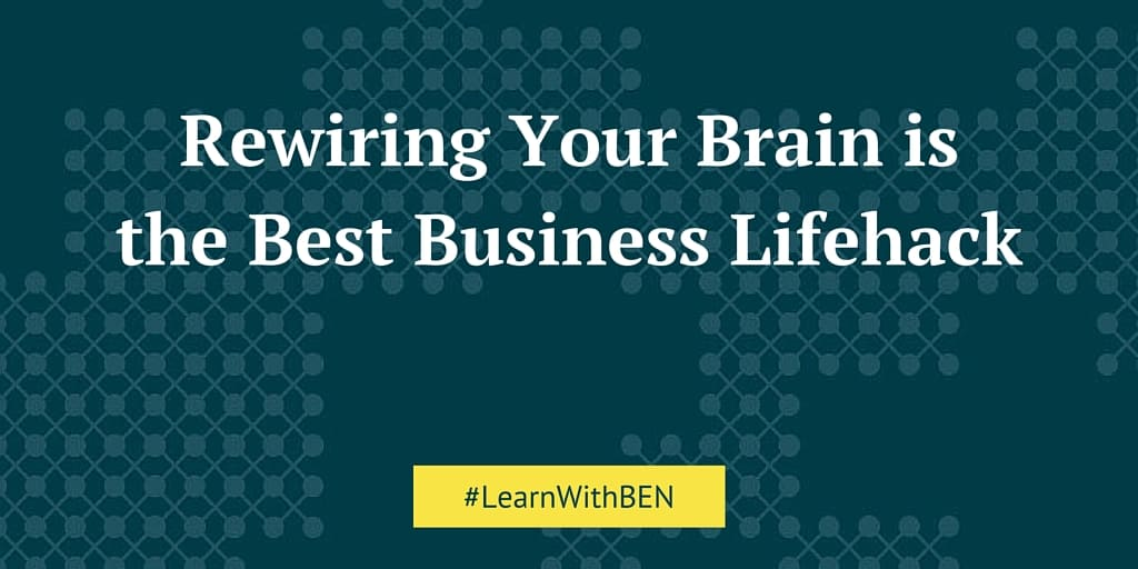 Rewiring Your Brain is the Best Business Lifehack